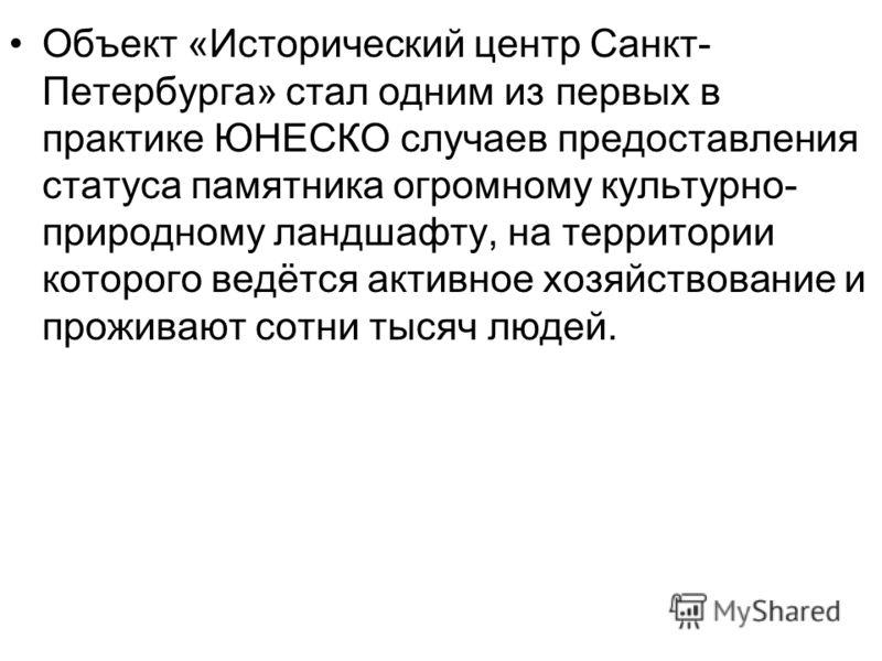 Объект «Исторический центр Санкт- Петербурга» стал одним из первых в практике ЮНЕСКО случаев предоставления статуса памятника огромному культурно- природному ландшафту, на территории которого ведётся активное хозяйствование и проживают сотни тысяч лю