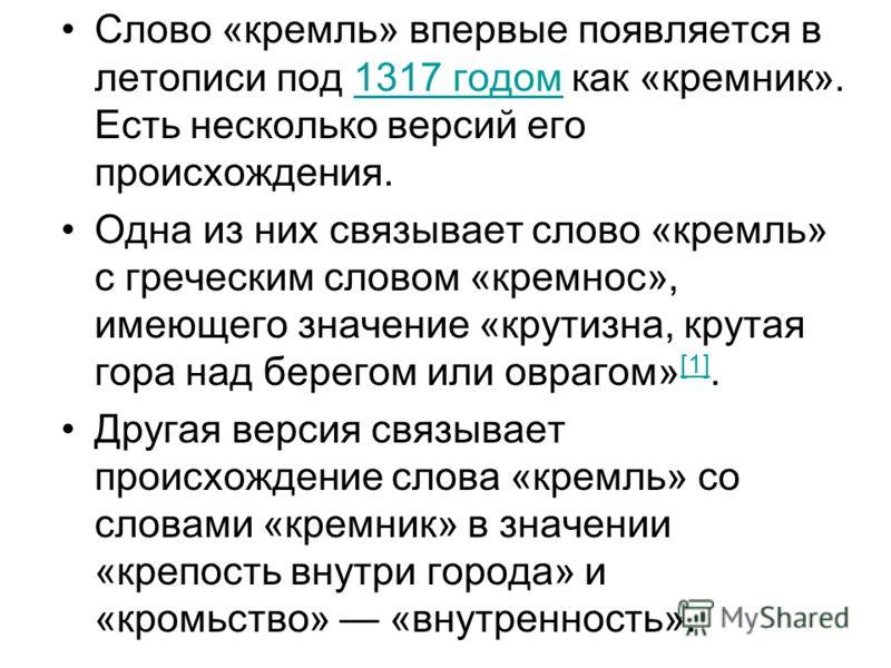 Слово «кремль» впервые появляется в летописи под 1317 годом как «кремник». Есть несколько версий его происхождения.1317 годом Одна из них связывает слово «кремль» с греческим словом «кремнос», имеющего значение «крутизна, крутая гора над берегом или