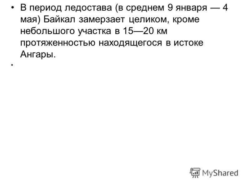 В период ледостава (в среднем 9 января 4 мая) Байкал замерзает целиком, кроме небольшого участка в 1520 км протяженностью находящегося в истоке Ангары.