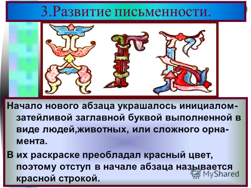 Меню 3.Развитие письменности. Начало нового абзаца украшалось инициалом- затейливой заглавной буквой выполненной в виде людей,животных, или сложного орна- мента. В их раскраске преобладал красный цвет, поэтому отступ в начале абзаца называется красно