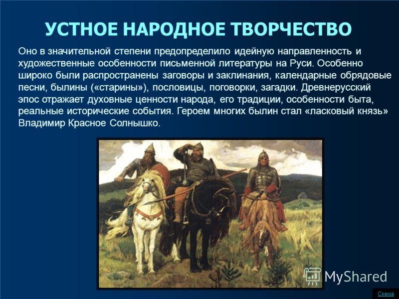 Оно в значительной степени предопределило идейную направленность и художественные особенности письменной литературы на Руси. Особенно широко были распространены заговоры и заклинания, календарные обрядовые песни, былины («старины»), пословицы, погово