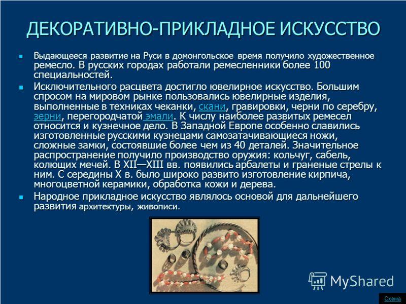ДЕКОРАТИВНО-ПРИКЛАДНОЕ ИСКУССТВО Выдающееся развитие на Руси в домонгольское время получило художественное ремесло. В русских городах работали ремесленники более 100 специальностей. Выдающееся развитие на Руси в домонгольское время получило художеств