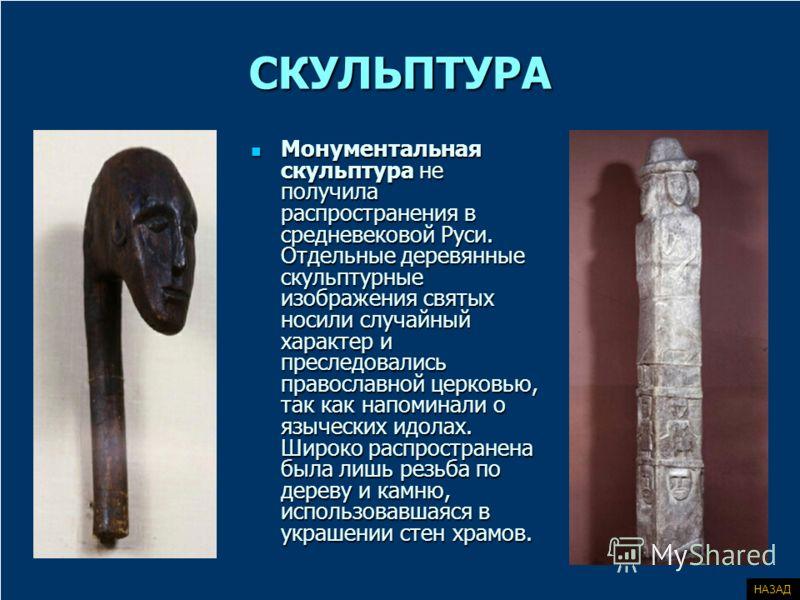СКУЛЬПТУРА Монументальная скульптура не получила распространения в средневековой Руси. Отдельные деревянные скульптурные изображения святых носили случайный характер и преследовались православной церковью, так как напоминали о языческих идолах. Широк