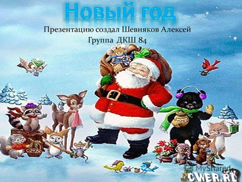 Презентацию создал Шевняков Алексей Группа ДКШ 84