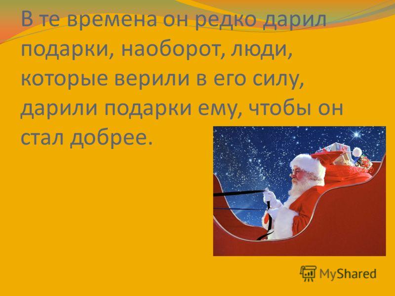 В те времена он редко дарил подарки, наоборот, люди, которые верили в его силу, дарили подарки ему, чтобы он стал добрее.