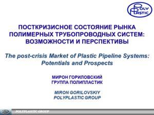 POLYPLASTIC GROUP ПОСТКРИЗИСНОЕ СОСТОЯНИЕ РЫНКА ПОЛИМЕРНЫХ ТРУБОПРОВОДНЫХ СИСТЕМ: ВОЗМОЖНОСТИ И ПЕРСПЕКТИВЫ The post-crisis Market of Plastic Pipeline Systems: Potentials and Prospects МИРОН ГОРИЛОВСКИЙ ГРУППА ПОЛИПЛАСТИК MIRON GORILOVSKIY POLYPLASTI