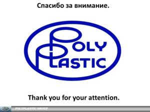 Спасибо за внимание. POLYPLASTIC GROUP Thank you for your attention.