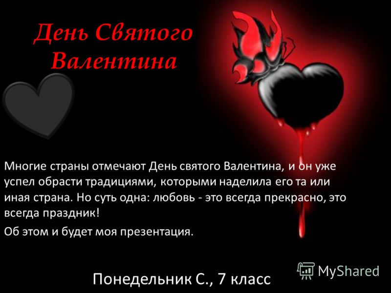 День Святого Валентина Многие страны отмечают День святого Валентина, и он уже успел обрасти традициями, которыми наделила его та или иная страна. Но суть одна: любовь - это всегда прекрасно, это всегда праздник! Об этом и будет моя презентация. Поне