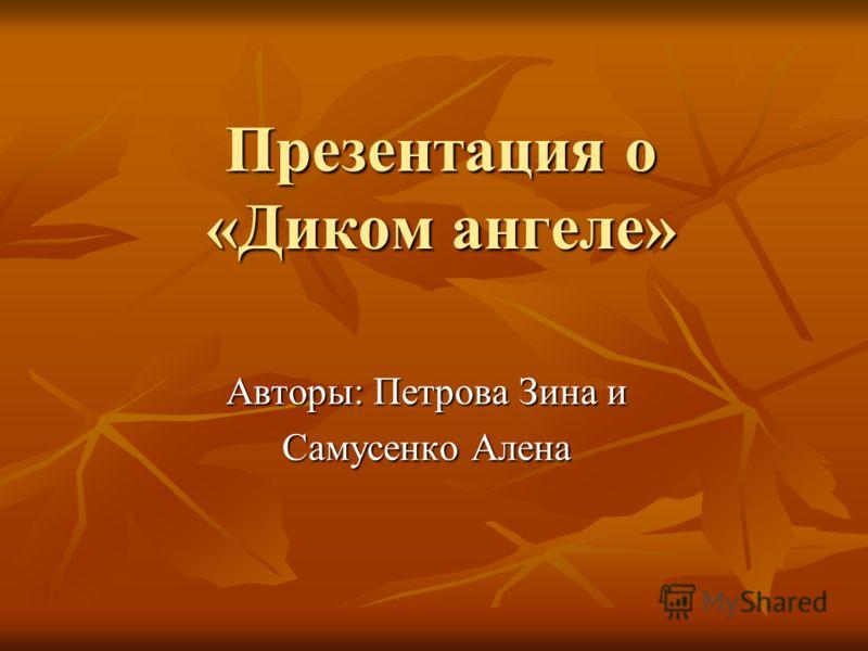 Презентация о «Диком ангеле» Авторы: Петрова Зина и Самусенко Алена