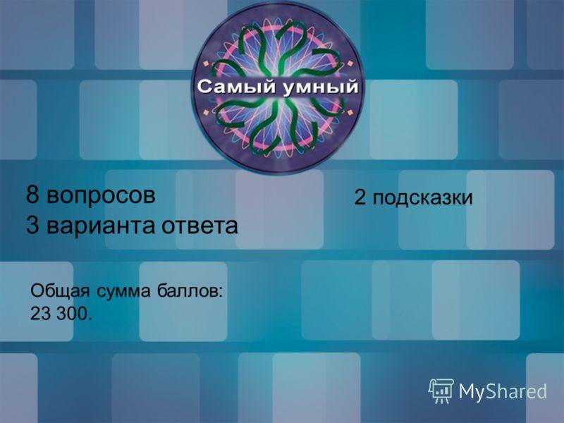 8 вопросов 3 варианта ответа 2 подсказки Общая сумма баллов: 23 300.