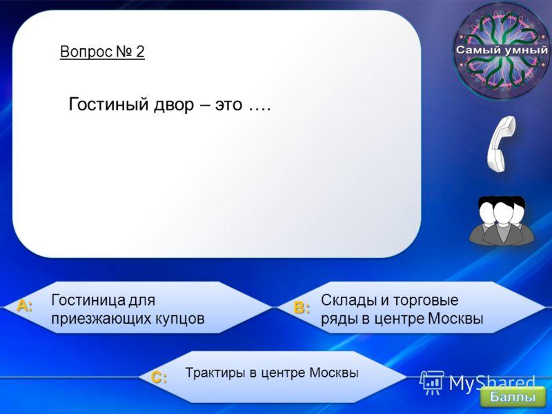 A:A:A:A: B:B:B:B: C:C:C:C: Вопрос 2 Гостиный двор – это …. Гостиница для приезжающих купцов Склады и торговые ряды в центре Москвы Трактиры в центре Москвы