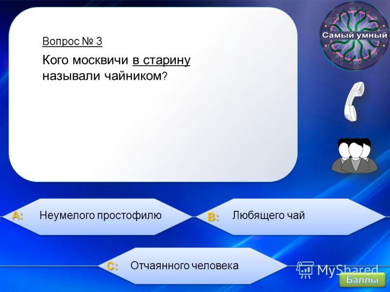 A:A:A:A: B:B:B:B: C:C:C:C: Вопрос 3 Кого москвичи в старину называли чайником ? Неумелого простофилюЛюбящего чай Отчаянного человека