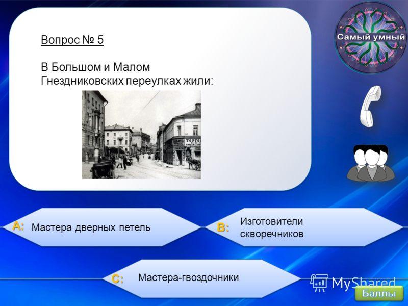 A:A:A:A: B:B:B:B: C:C:C:C: Вопрос 5 В Большом и Малом Гнездниковских переулках жили: Мастера дверных петель Изготовители скворечников Мастера-гвоздочники