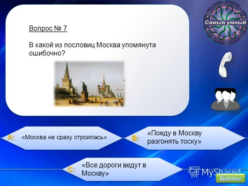 A:A:A:A: B:B:B:B: C:C:C:C: Вопрос 7 В какой из пословиц Москва упомянута ошибочно? «Поеду в Москву разгонять тоску» «Все дороги ведут в Москву» «Москва не сразу строилась»