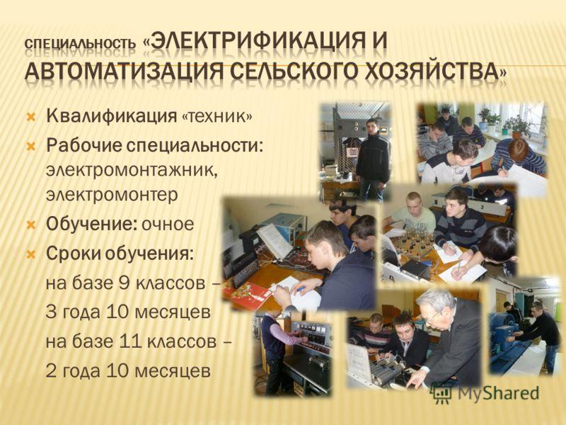 Квалификация «техник» Рабочие специальности: электромонтажник, электромонтер Обучение: очное Сроки обучения: на базе 9 классов – 3 года 10 месяцев на базе 11 классов – 2 года 10 месяцев
