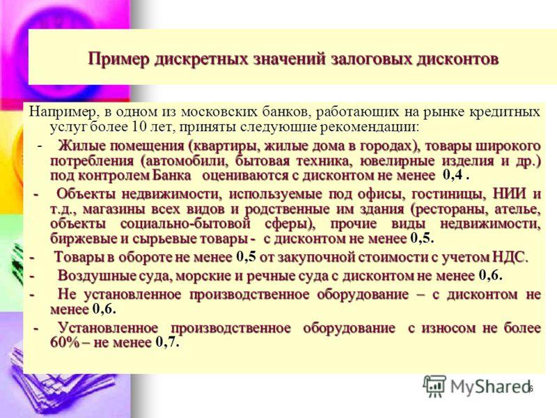 6 Пример дискретных значений залоговых дисконтов Например, в одном из московских банков, работающих на рынке кредитных услуг более 10 лет, приняты следующие рекомендации: - Жилые помещения (квартиры, жилые дома в городах), товары широкого потребления