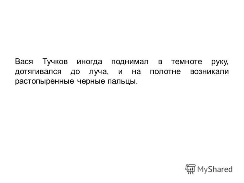 Вася Тучков иногда поднимал в темноте руку, дотягивался до луча, и на полотне возникали растопыренные черные пальцы.