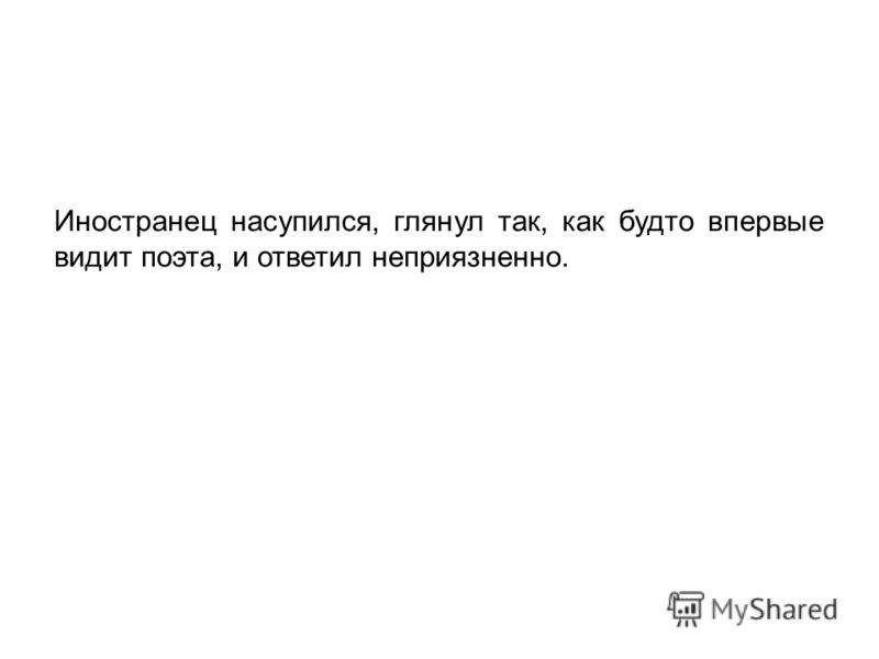 Иностранец насупился, глянул так, как будто впервые видит поэта, и ответил неприязненно.