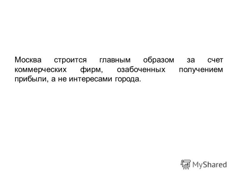 Москва строится главным образом за счет коммерческих фирм, озабоченных получением прибыли, а не интересами города.