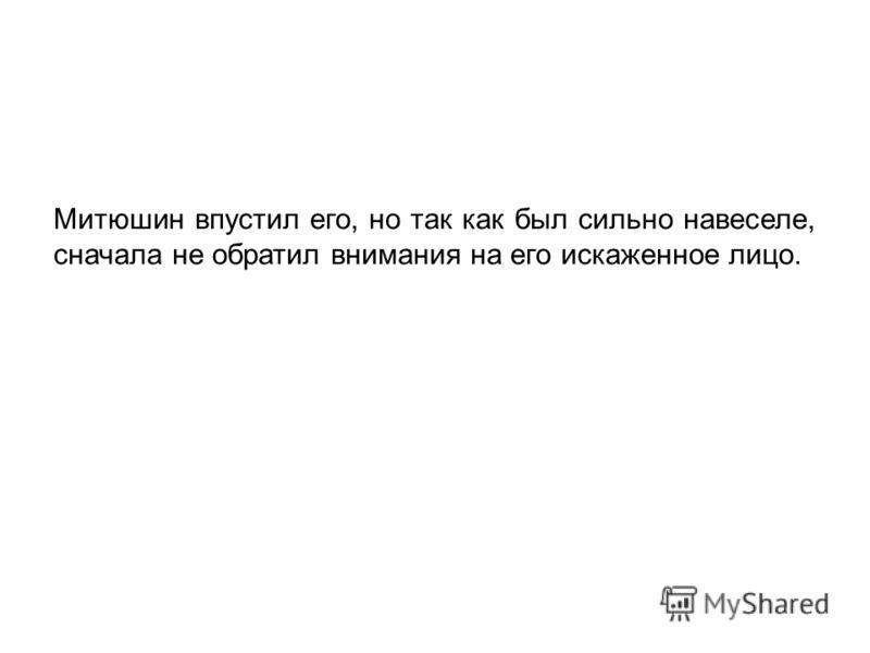Митюшин впустил его, но так как был сильно навеселе, сначала не обратил внимания на его искаженное лицо.
