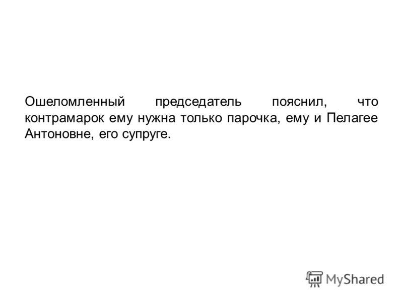 Ошеломленный председатель пояснил, что контрамарок ему нужна только парочка, ему и Пелагее Антоновне, его супруге.