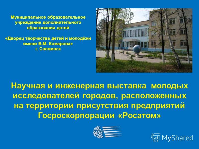 Муниципальное образовательное учреждение дополнительного образования детей « Дворец творчества детей и молодёжи имени В. М. Комарова » г. Снежинск
