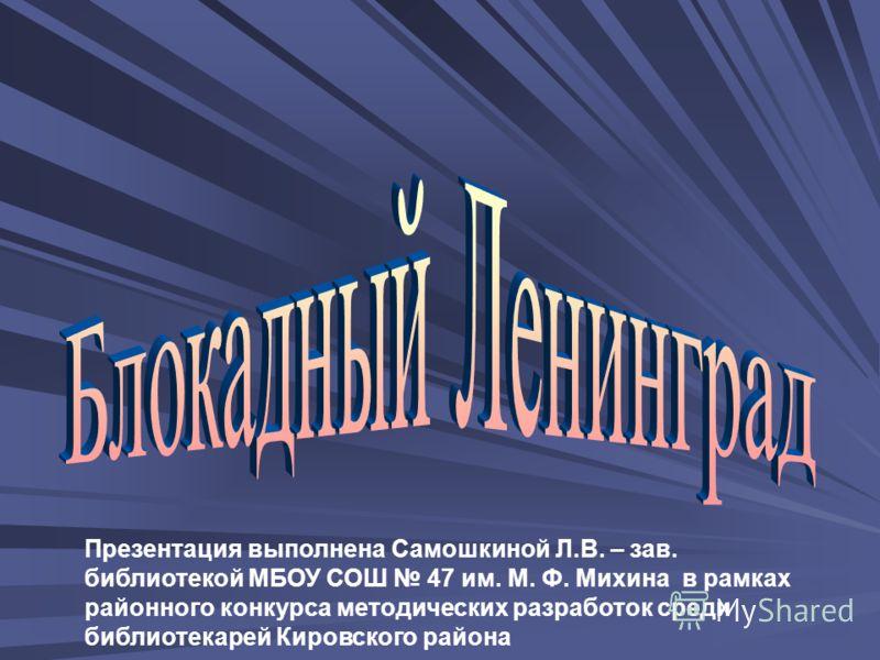 Презентация выполнена Самошкиной Л.В. – зав. библиотекой МБОУ СОШ 47 им. М. Ф. Михина в рамках районного конкурса методических разработок среди библиотекарей Кировского района