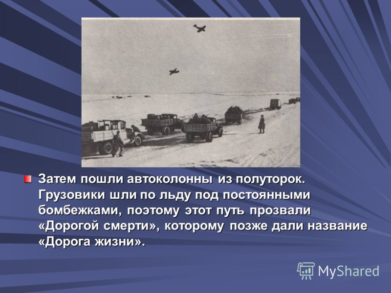 Затем пошли автоколонны из полуторок. Грузовики шли по льду под постоянными бомбежками, поэтому этот путь прозвали «Дорогой смерти», которому позже дали название «Дорога жизни».