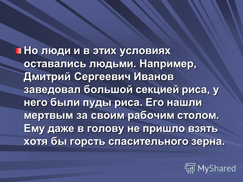 Но люди и в этих условиях оставались людьми. Например, Дмитрий Сергеевич Иванов заведовал большой секцией риса, у него были пуды риса. Его нашли мертвым за своим рабочим столом. Ему даже в голову не пришло взять хотя бы горсть спасительного зерна.