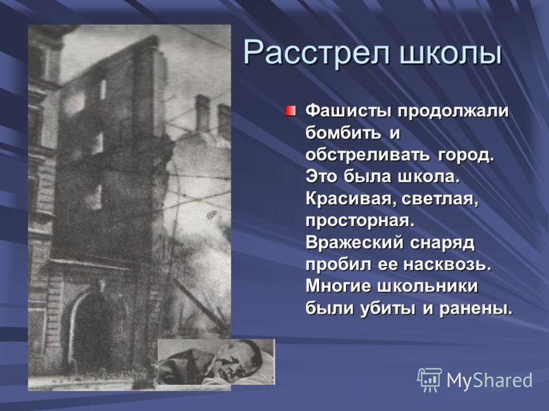 Расстрел школы Расстрел школы Фашисты продолжали бомбить и обстреливать город. Это была школа. Красивая, светлая, просторная. Вражеский снаряд пробил ее насквозь. Многие школьники были убиты и ранены.