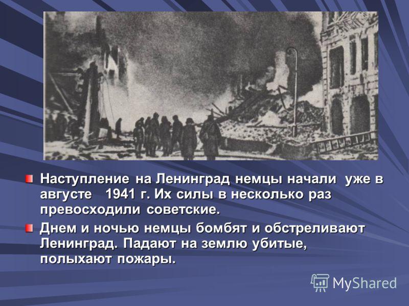 Наступление на Ленинград немцы начали уже в августе 1941 г. Их силы в несколько раз превосходили советские. Днем и ночью немцы бомбят и обстреливают Ленинград. Падают на землю убитые, полыхают пожары.