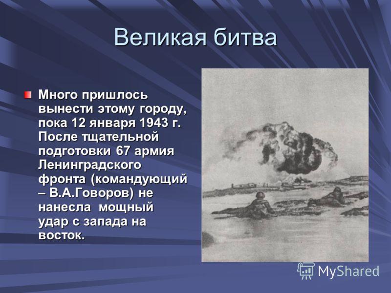 Великая битва Много пришлось вынести этому городу, пока 12 января 1943 г. После тщательной подготовки 67 армия Ленинградского фронта (командующий – В.А.Говоров) не нанесла мощный удар с запада на восток.