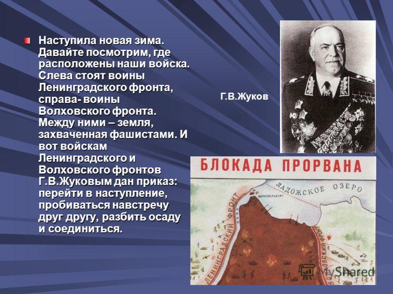 Наступила новая зима. Давайте посмотрим, где расположены наши войска. Слева стоят воины Ленинградского фронта, справа- воины Волховского фронта. Между ними – земля, захваченная фашистами. И вот войскам Ленинградского и Волховского фронтов Г.В.Жуковым