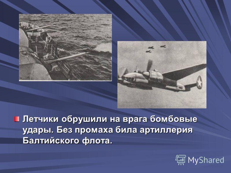 Летчики обрушили на врага бомбовые удары. Без промаха била артиллерия Балтийского флота.