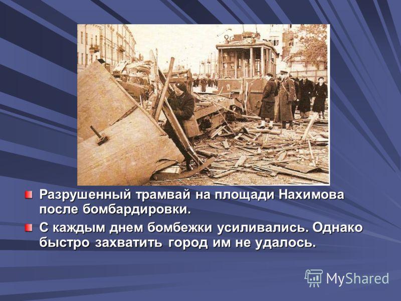 Разрушенный трамвай на площади Нахимова после бомбардировки. С каждым днем бомбежки усиливались. Однако быстро захватить город им не удалось.