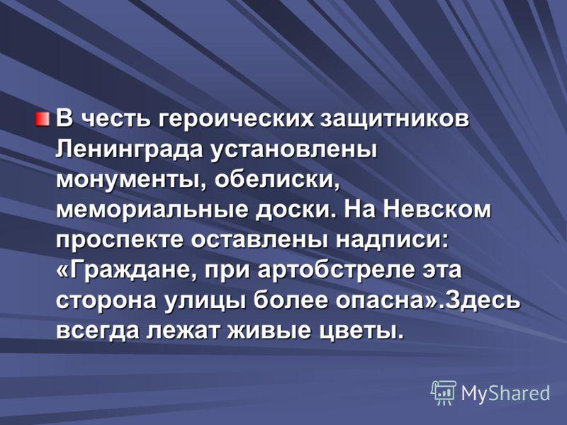 В честь героических защитников Ленинграда установлены монументы, обелиски, мемориальные доски. На Невском проспекте оставлены надписи: «Граждане, при артобстреле эта сторона улицы более опасна».Здесь всегда лежат живые цветы.