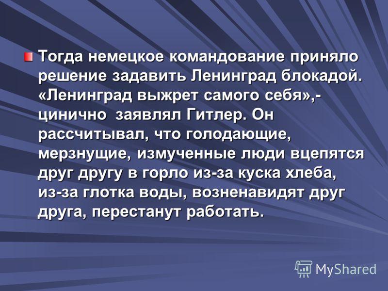 Тогда немецкое командование приняло решение задавить Ленинград блокадой. «Ленинград выжрет самого себя»,- цинично заявлял Гитлер. Он рассчитывал, что голодающие, мерзнущие, измученные люди вцепятся друг другу в горло из-за куска хлеба, из-за глотка в