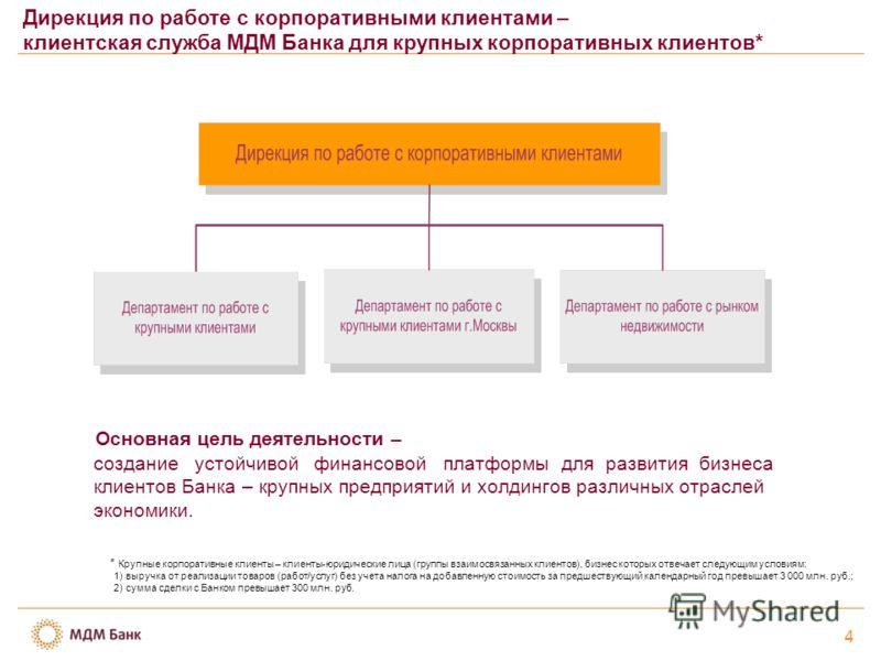 4 Дирекция по работе с корпоративными клиентами – клиентская служба МДМ Банка для крупных корпоративных клиентов* Основная цель деятельности – создание устойчивой финансовой платформы для развития бизнеса клиентов Банка – крупных предприятий и холдин