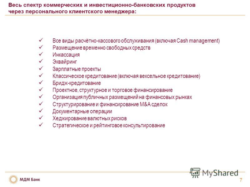 7 Весь спектр коммерческих и инвестиционно-банковских продуктов через персонального клиентского менеджера: Все виды расчётно-кассового обслуживания (включая Cash management) Размещение временно свободных средств Инкассация Эквайринг Зарплатные проект