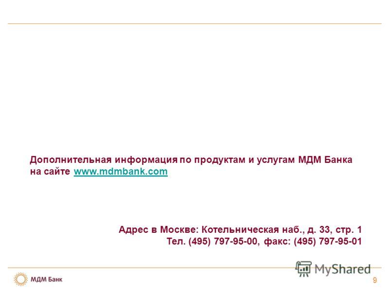 Дополнительная информация по продуктам и услугам МДМ Банка на сайте www.mdmbank.comwww.mdmbank.com Адрес в Москве: Котельническая наб., д. 33, стр. 1 Тел. (495) 797-95-00, факс: (495) 797-95-01 9