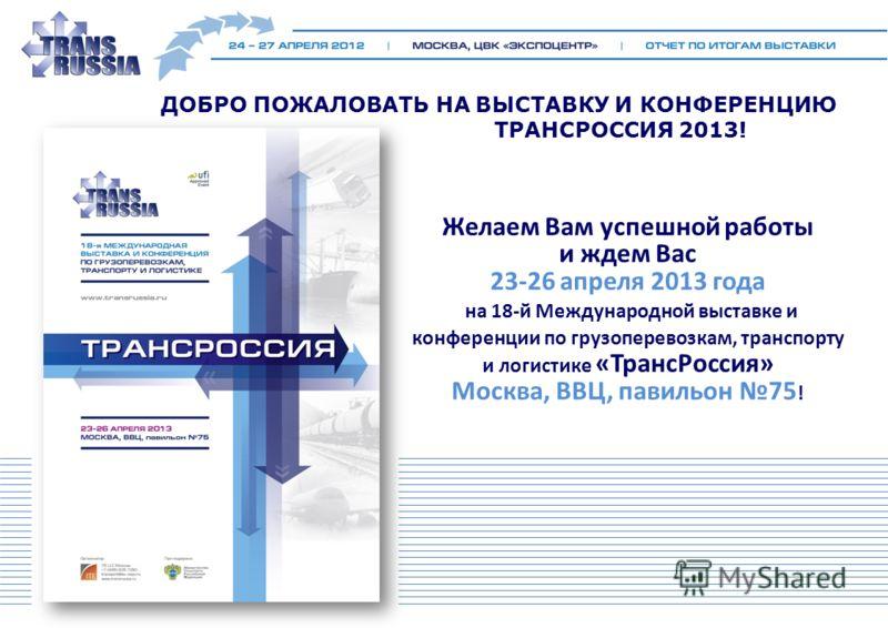 ДОБРО ПОЖАЛОВАТЬ НА ВЫСТАВКУ И КОНФЕРЕНЦИЮ ТРАНСРОССИЯ 2013! Желаем Вам успешной работы и ждем Вас 23-26 апреля 2013 года на 18-й Международной выставке и конференции по грузоперевозкам, транспорту и логистике «ТрансРоссия» Москва, ВВЦ, павильон 75 !