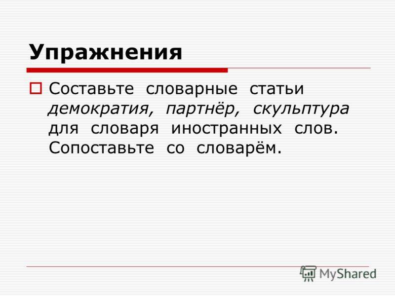 Упражнения Составьте словарные статьи демократия, партнёр, скульптура для словаря иностранных слов. Сопоставьте со словарём.
