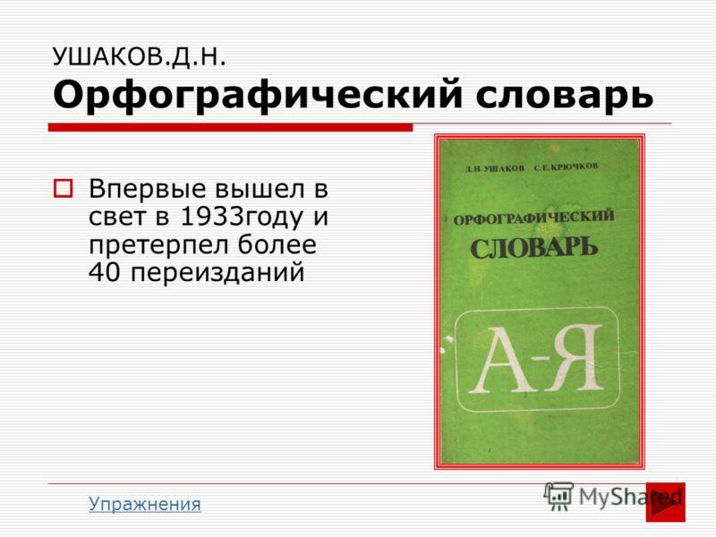 УШАКОВ.Д.Н. Орфографический словарь Впервые вышел в свет в 1933году и претерпел более 40 переизданий Упражнения