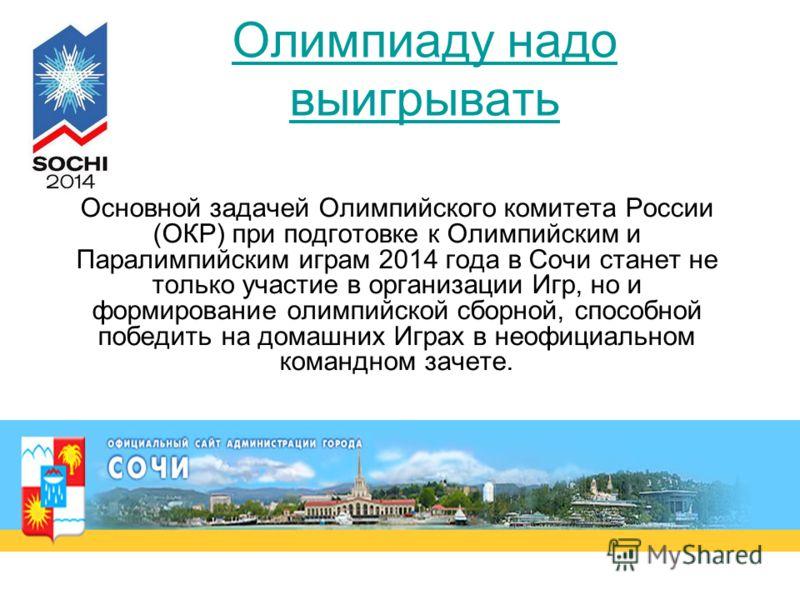 Олимпиаду надо выигрывать Основной задачей Олимпийского комитета России (ОКР) при подготовке к Олимпийским и Паралимпийским играм 2014 года в Сочи станет не только участие в организации Игр, но и формирование олимпийской сборной, способной победить н