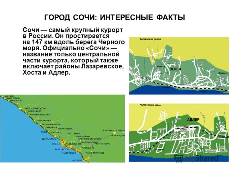 ГОРОД СОЧИ: ИНТЕРЕСНЫЕ ФАКТЫ Сочи самый крупный курорт в России. Он простирается на 147 км вдоль берега Черного моря. Официально «Сочи» название только центральной части курорта, который также включает районы Лазаревское, Хоста и Адлер.