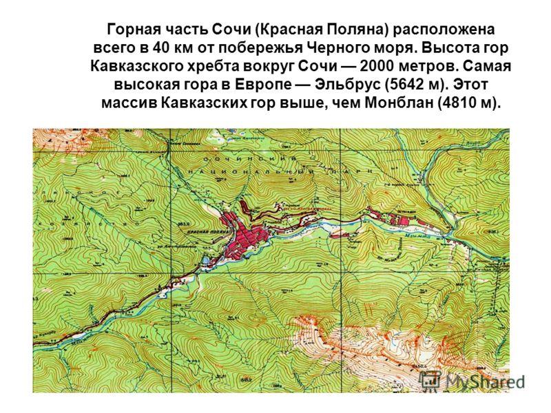 Горная часть Сочи (Красная Поляна) расположена всего в 40 км от побережья Черного моря. Высота гор Кавказского хребта вокруг Сочи 2000 метров. Самая высокая гора в Европе Эльбрус (5642 м). Этот массив Кавказских гор выше, чем Монблан (4810 м).