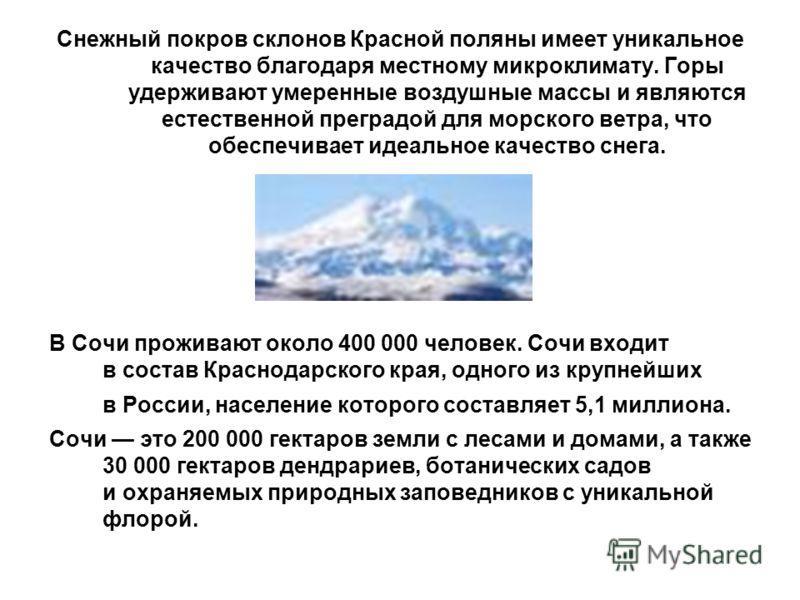 Снежный покров склонов Красной поляны имеет уникальное качество благодаря местному микроклимату. Горы удерживают умеренные воздушные массы и являются естественной преградой для морского ветра, что обеспечивает идеальное качество снега. В Сочи прожива