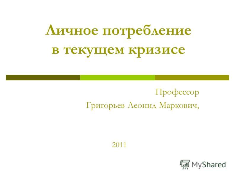 Личное потребление в текущем кризисе Профессор Григорьев Леонид Маркович, 2011