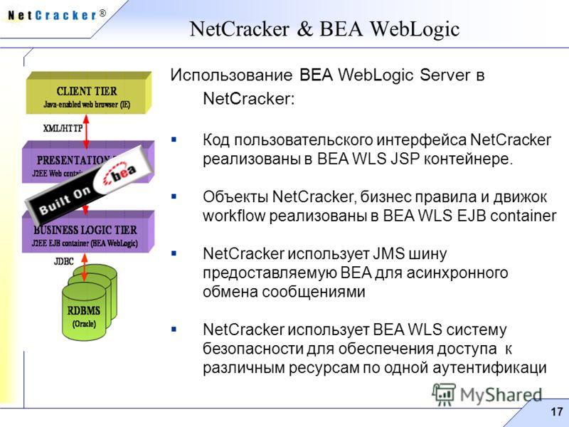 ® 17 NetCracker & BEA WebLogic Использование BEA WebLogic Server в NetCracker: Код пользовательского интерфейса NetCracker реализованы в BEA WLS JSP контейнере. Объекты NetCracker, бизнес правила и движок workflow реализованы в BEA WLS EJB container