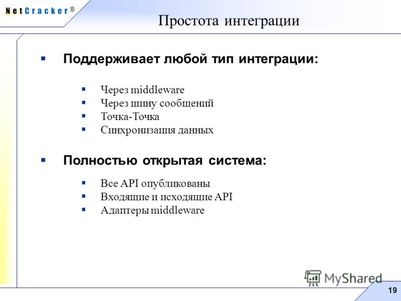 ® 19 Поддерживает любой тип интеграции: Через middleware Через шину сообщений Точка-Точка Синхронизация данных Полностью открытая система: Все API опубликованы Входящие и исходящие API Адаптеры middleware Простота интеграции